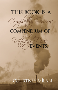 "A book cover that says ""This book is a completely serious compendium of utterly dire events"" by Courtney Milan. Image is a sepia factory smoke stack."