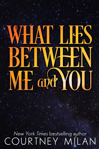 Cover for What Lies Between Me and You by Courtney Milan: gold text over a starry sky